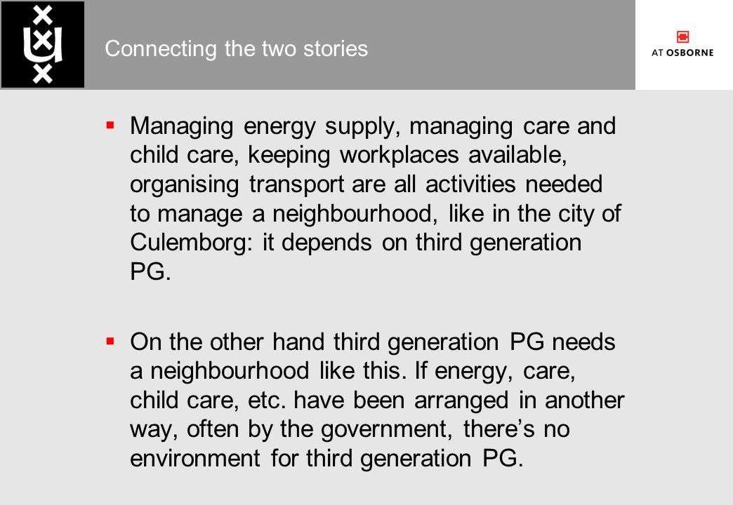 Connecting the two stories  Managing energy supply, managing care and child care, keeping workplaces available, organising transport are all activities needed to manage a neighbourhood, like in the city of Culemborg: it depends on third generation PG.