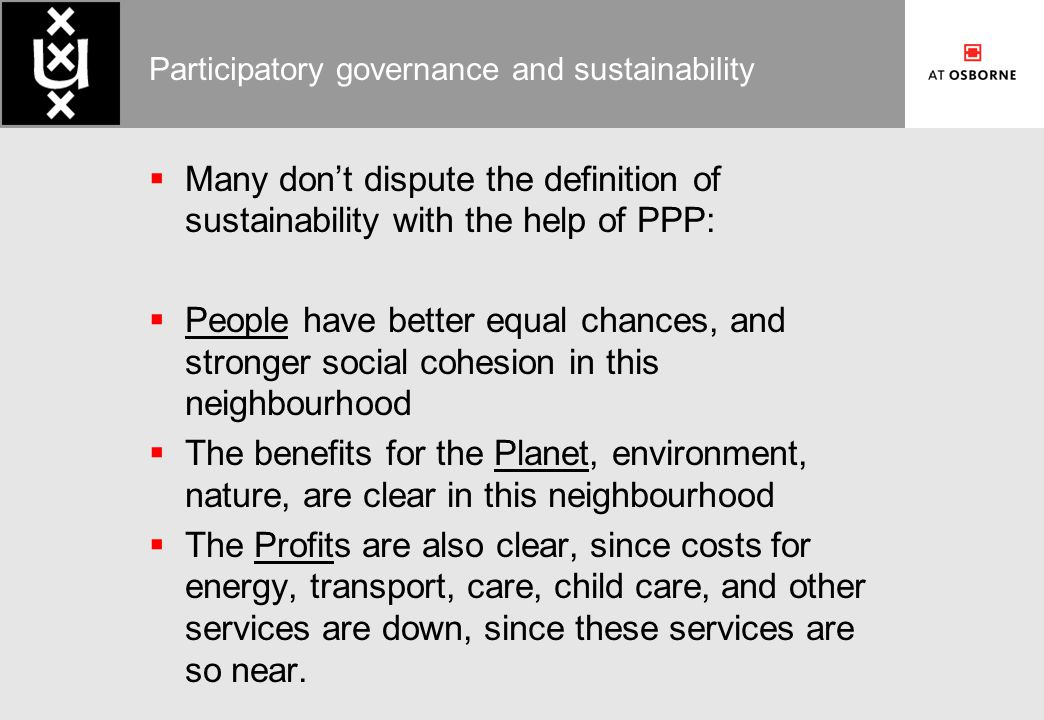 Participatory governance and sustainability  Many don't dispute the definition of sustainability with the help of PPP:  People have better equal chances, and stronger social cohesion in this neighbourhood  The benefits for the Planet, environment, nature, are clear in this neighbourhood  The Profits are also clear, since costs for energy, transport, care, child care, and other services are down, since these services are so near.