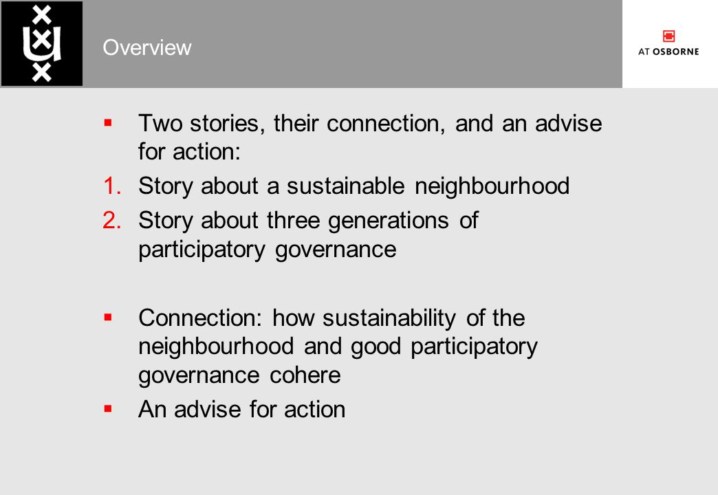 Overview  Two stories, their connection, and an advise for action:  Story about a sustainable neighbourhood  Story about three generations of participatory governance  Connection: how sustainability of the neighbourhood and good participatory governance cohere  An advise for action