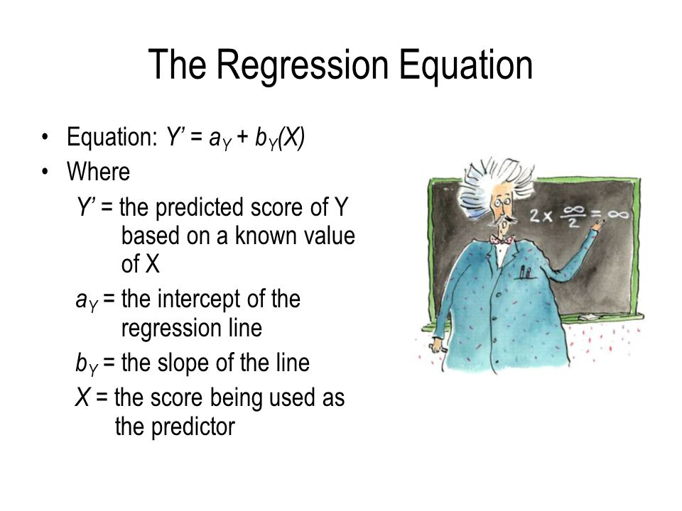 The Regression Equation Equation: Y' = a Y + b Y (X) Where Y' = the predicted score of Y based on a known value of X a Y = the intercept of the regres