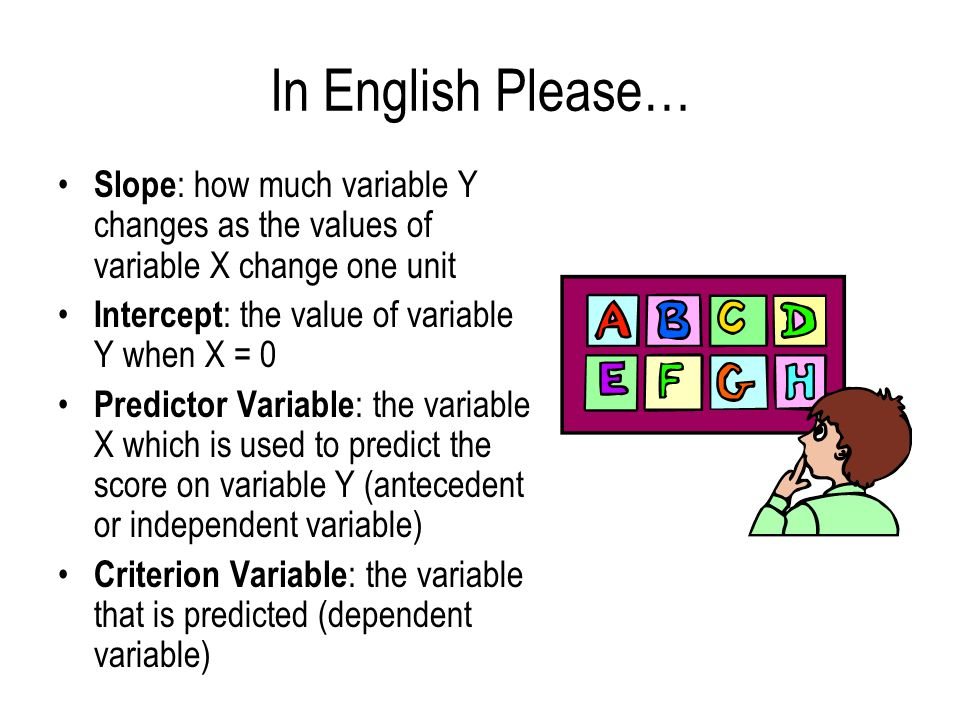 In English Please… Slope : how much variable Y changes as the values of variable X change one unit Intercept : the value of variable Y when X = 0 Pred