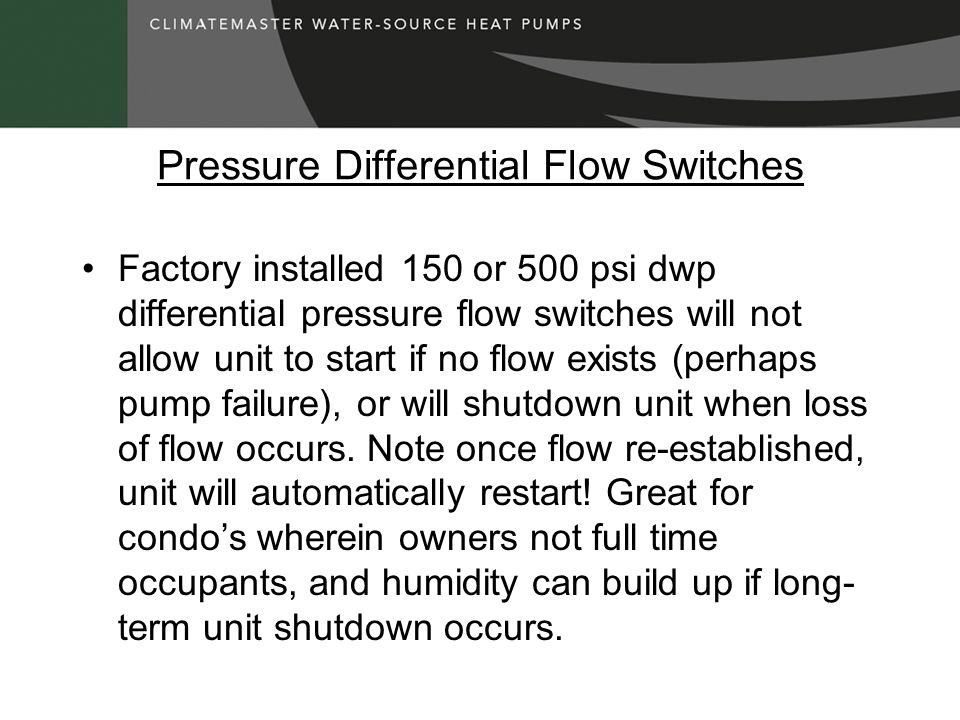 Pressure Differential Flow Switches Factory installed 150 or 500 psi dwp differential pressure flow switches will not allow unit to start if no flow exists (perhaps pump failure), or will shutdown unit when loss of flow occurs.