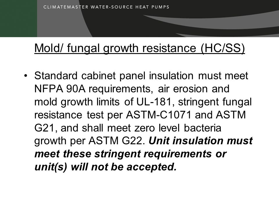 Mold/ fungal growth resistance (HC/SS) Standard cabinet panel insulation must meet NFPA 90A requirements, air erosion and mold growth limits of UL-181, stringent fungal resistance test per ASTM-C1071 and ASTM G21, and shall meet zero level bacteria growth per ASTM G22.