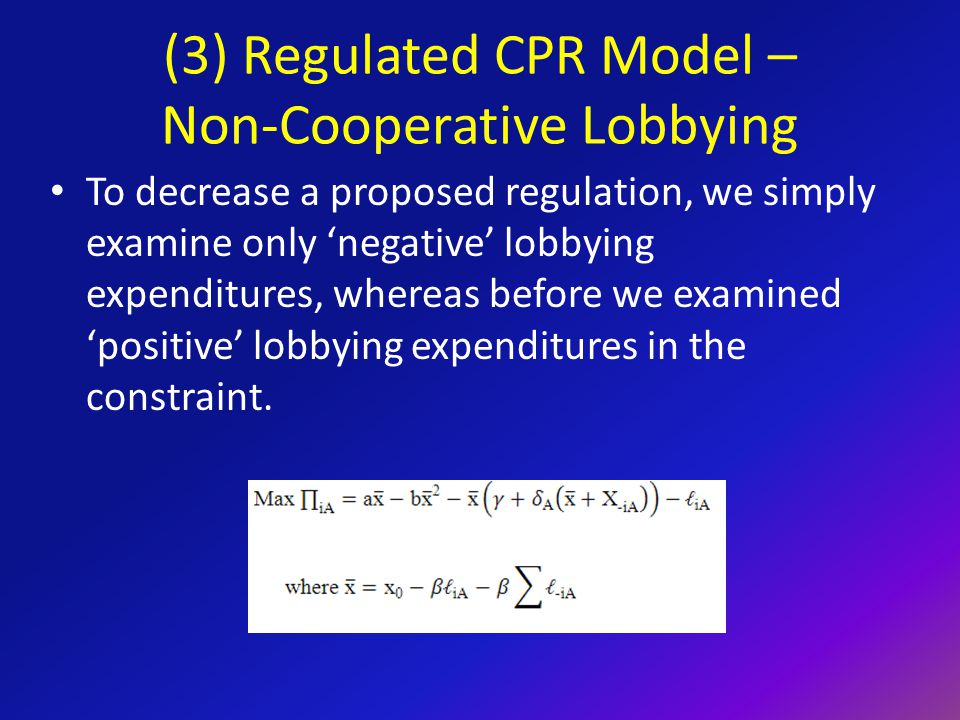 (3) Regulated CPR Model – Non-Cooperative Lobbying To decrease a proposed regulation, we simply examine only 'negative' lobbying expenditures, whereas before we examined 'positive' lobbying expenditures in the constraint.