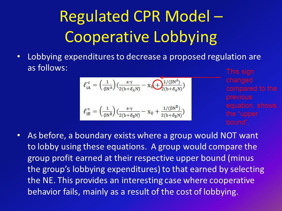 Regulated CPR Model – Cooperative Lobbying Lobbying expenditures to decrease a proposed regulation are as follows: As before, a boundary exists where a group would NOT want to lobby using these equations.