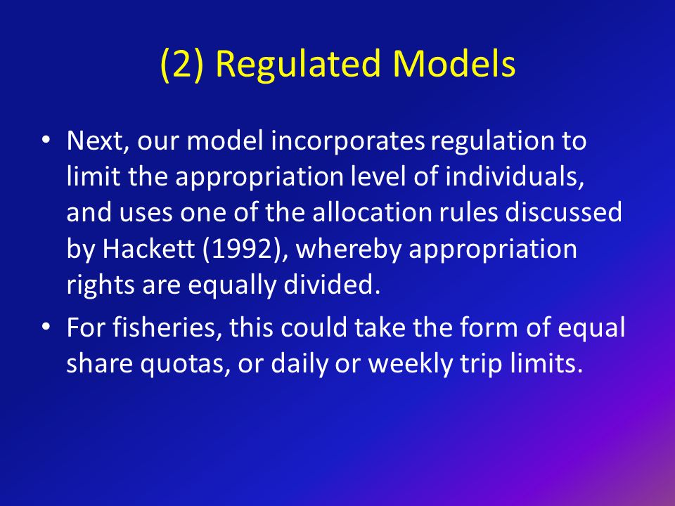 (2) Regulated Models Next, our model incorporates regulation to limit the appropriation level of individuals, and uses one of the allocation rules discussed by Hackett (1992), whereby appropriation rights are equally divided.