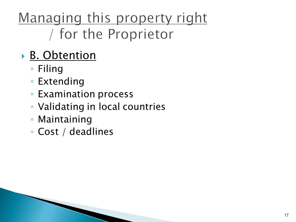 17  B. Obtention ◦ Filing ◦ Extending ◦ Examination process ◦ Validating in local countries ◦ Maintaining ◦ Cost / deadlines