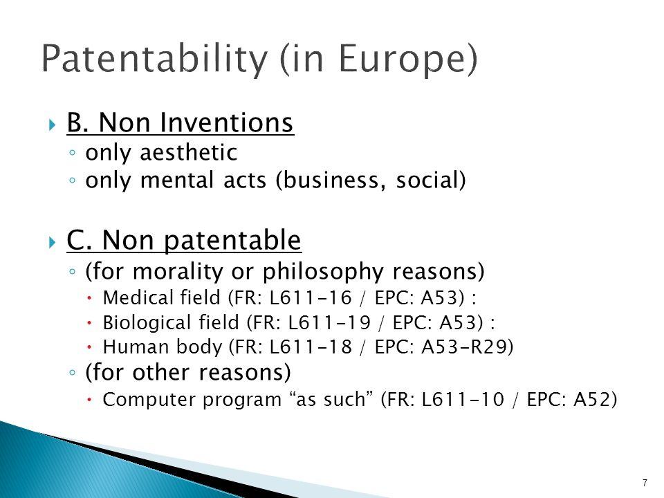 7  B. Non Inventions ◦ only aesthetic ◦ only mental acts (business, social)  C. Non patentable ◦ (for morality or philosophy reasons)  Medical fiel