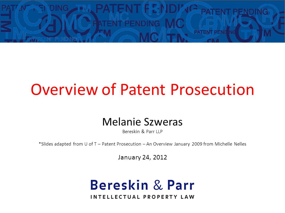 Overview of Patent Prosecution Melanie Szweras Bereskin & Parr LLP *Slides adapted from U of T – Patent Prosecution – An Overview January 2009 from Michelle Nelles January 24, 2012