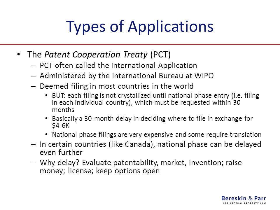 Types of Applications The Patent Cooperation Treaty (PCT) – PCT often called the International Application – Administered by the International Bureau at WIPO – Deemed filing in most countries in the world BUT: each filing is not crystallized until national phase entry (i.e.