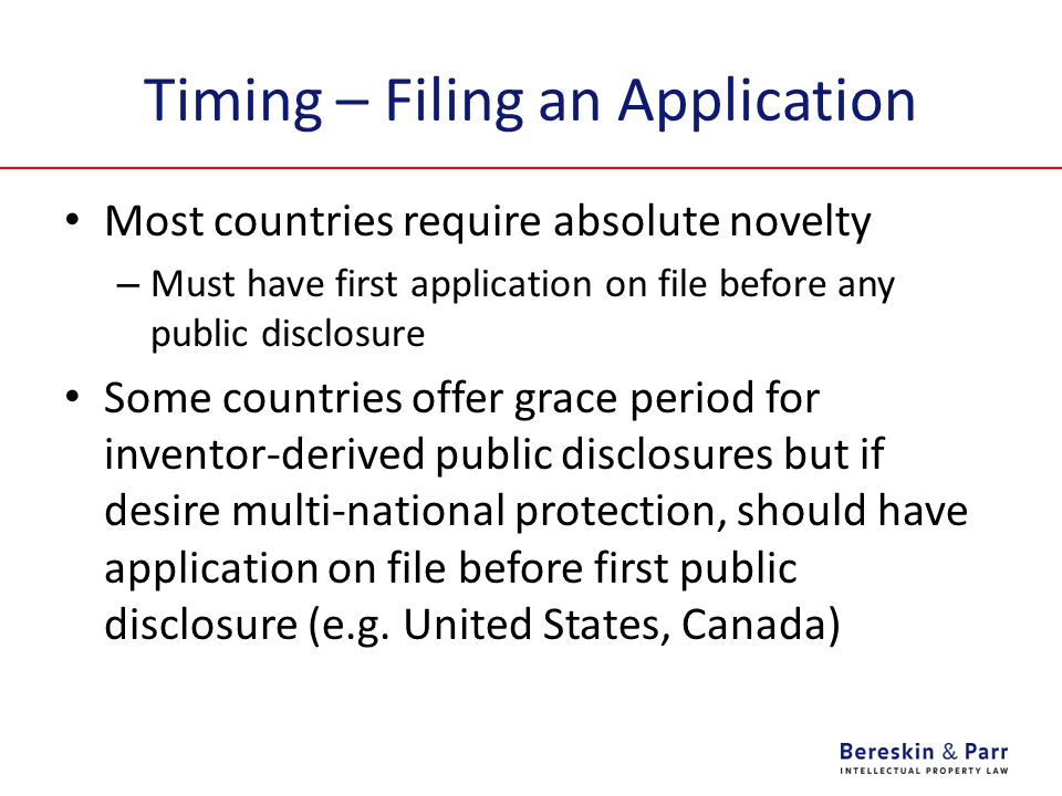 Timing – Filing an Application Most countries require absolute novelty – Must have first application on file before any public disclosure Some countries offer grace period for inventor-derived public disclosures but if desire multi-national protection, should have application on file before first public disclosure (e.g.