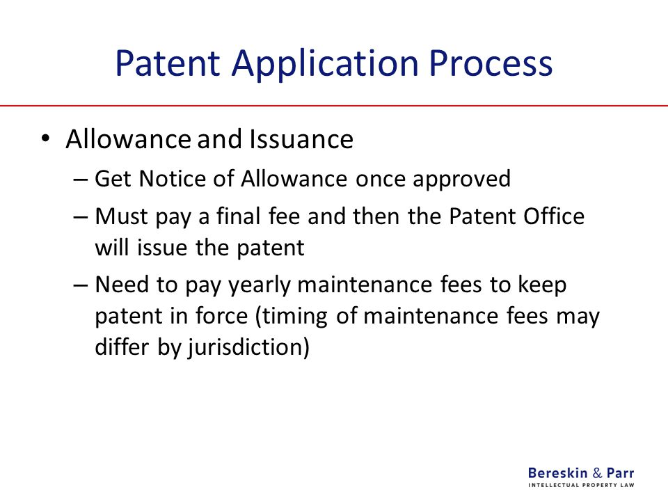 Patent Application Process Allowance and Issuance – Get Notice of Allowance once approved – Must pay a final fee and then the Patent Office will issue the patent – Need to pay yearly maintenance fees to keep patent in force (timing of maintenance fees may differ by jurisdiction)