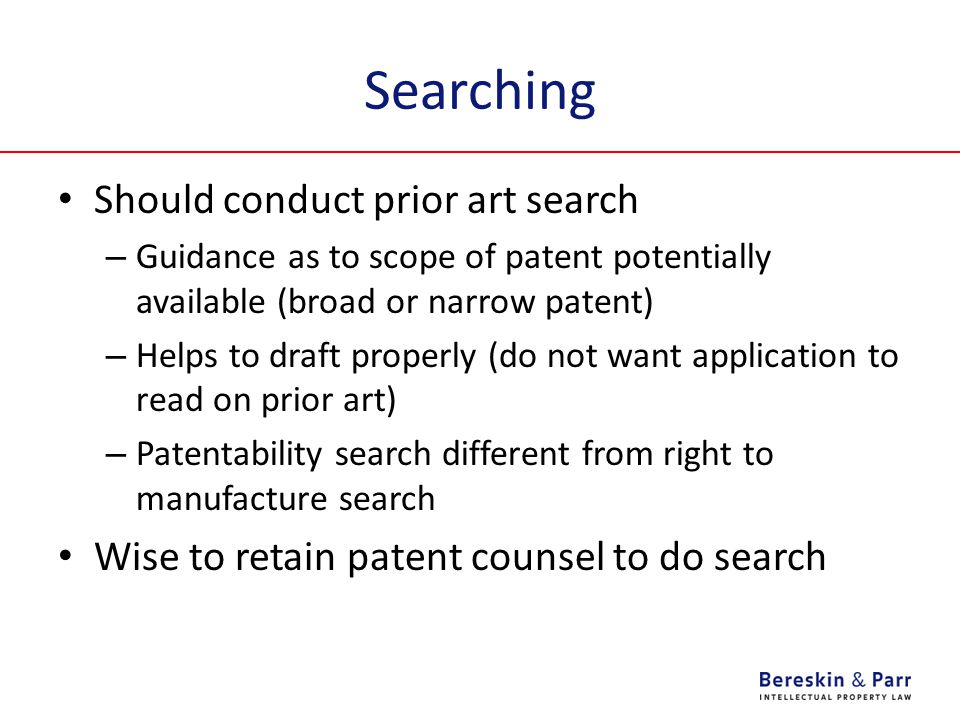 Searching Should conduct prior art search – Guidance as to scope of patent potentially available (broad or narrow patent) – Helps to draft properly (do not want application to read on prior art) – Patentability search different from right to manufacture search Wise to retain patent counsel to do search