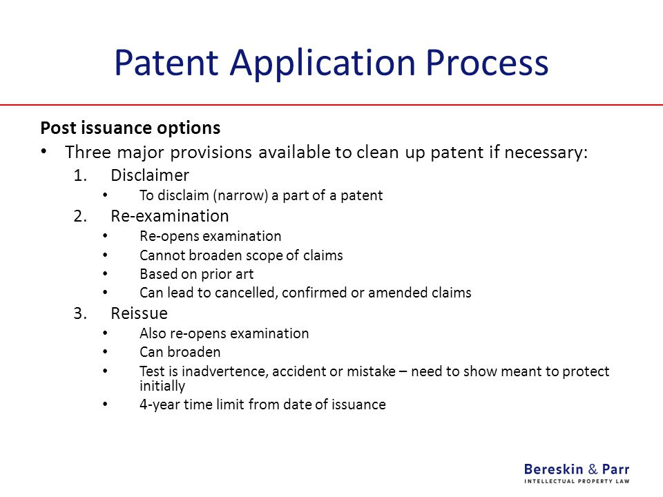 Patent Application Process Post issuance options Three major provisions available to clean up patent if necessary: 1.Disclaimer To disclaim (narrow) a part of a patent 2.Re-examination Re-opens examination Cannot broaden scope of claims Based on prior art Can lead to cancelled, confirmed or amended claims 3.Reissue Also re-opens examination Can broaden Test is inadvertence, accident or mistake – need to show meant to protect initially 4-year time limit from date of issuance