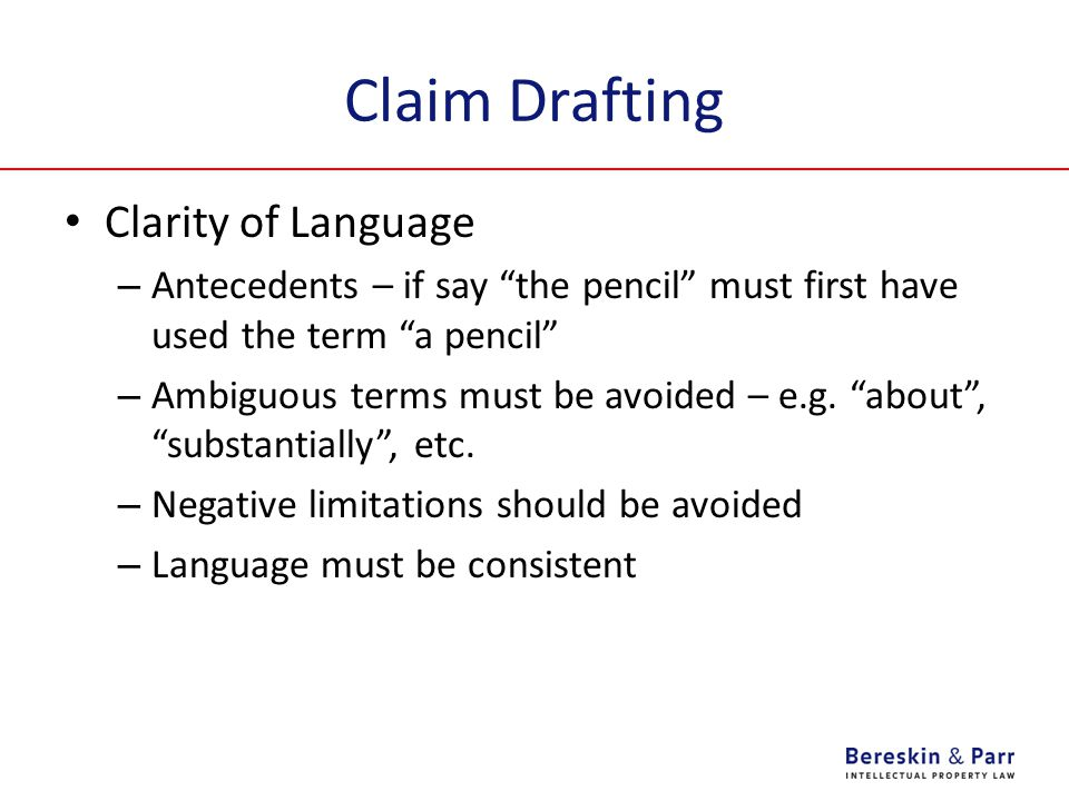 Claim Drafting Clarity of Language – Antecedents – if say the pencil must first have used the term a pencil – Ambiguous terms must be avoided – e.g.