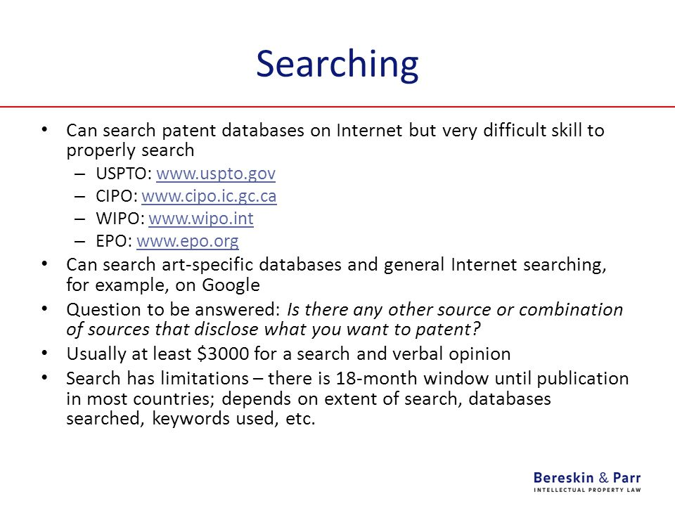 Searching Can search patent databases on Internet but very difficult skill to properly search – USPTO: www.uspto.govwww.uspto.gov – CIPO: www.cipo.ic.gc.cawww.cipo.ic.gc.ca – WIPO: www.wipo.intwww.wipo.int – EPO: www.epo.orgwww.epo.org Can search art-specific databases and general Internet searching, for example, on Google Question to be answered: Is there any other source or combination of sources that disclose what you want to patent.