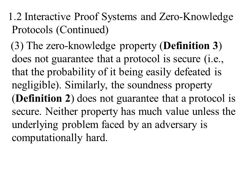 1.2 Interactive Proof Systems and Zero-Knowledge Protocols (Continued) (3) The zero-knowledge property (Definition 3) does not guarantee that a protoc