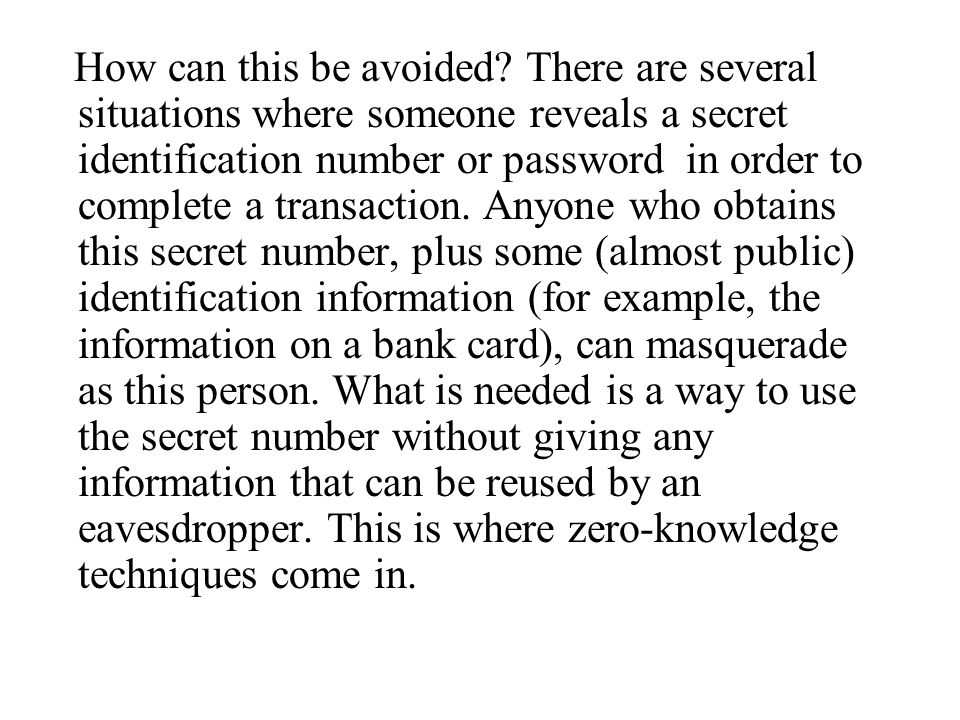 How can this be avoided? There are several situations where someone reveals a secret identification number or password in order to complete a transact