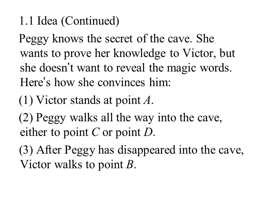 1.1 Idea (Continued) Peggy knows the secret of the cave. She wants to prove her knowledge to Victor, but she doesn ' t want to reveal the magic words.