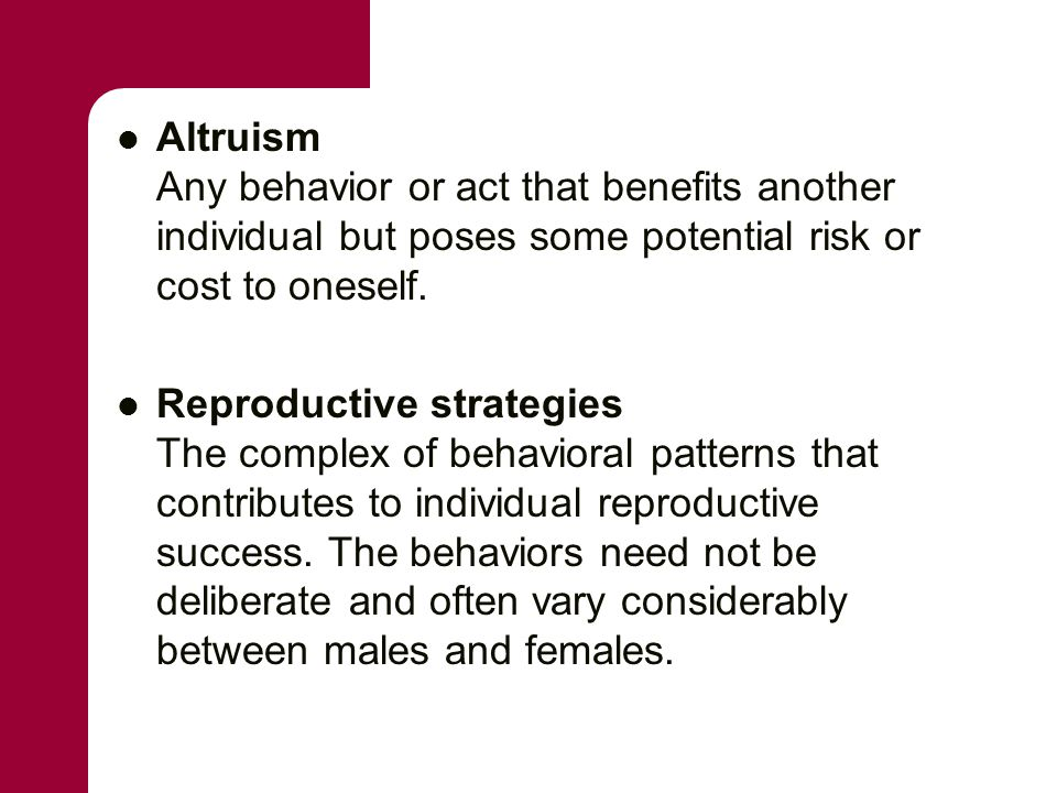 Altruism Any behavior or act that benefits another individual but poses some potential risk or cost to oneself.