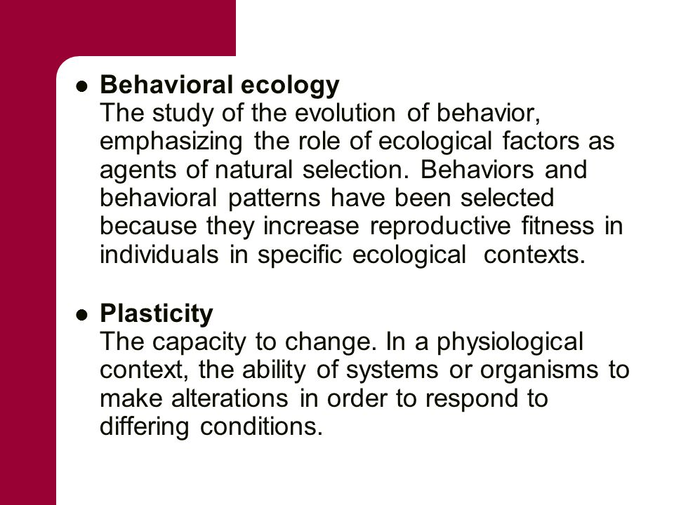 Behavioral ecology The study of the evolution of behavior, emphasizing the role of ecological factors as agents of natural selection. Behaviors and be