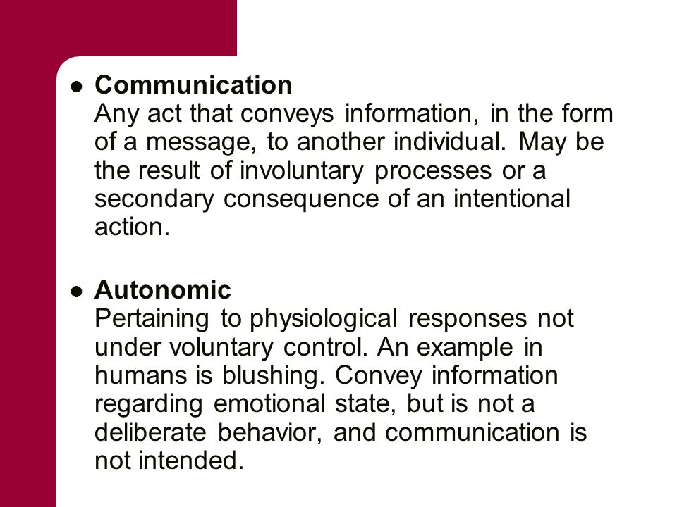 Communication Any act that conveys information, in the form of a message, to another individual. May be the result of involuntary processes or a secon