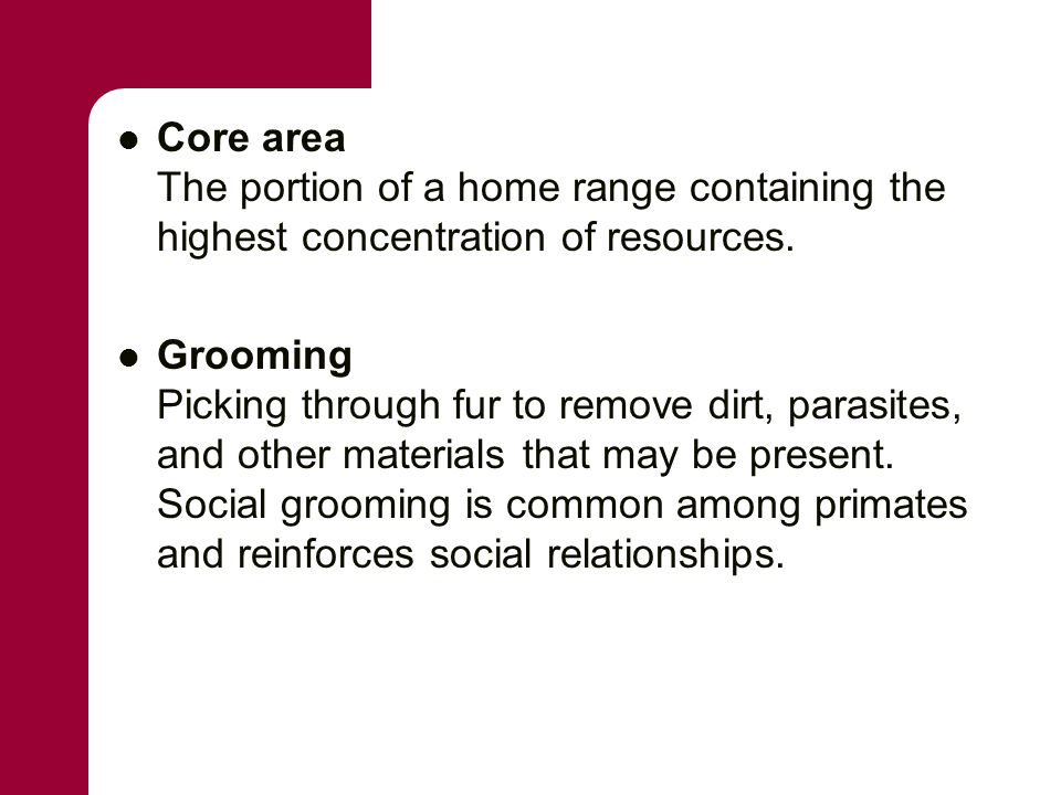 Core area The portion of a home range containing the highest concentration of resources. Grooming Picking through fur to remove dirt, parasites, and o