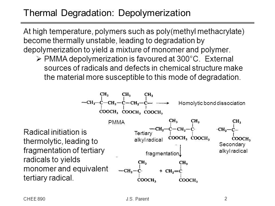CHEE 890J.S. Parent2 PMMA Homolytic bond dissociation Tertiary alkyl radical Secondary alkyl radical fragmentation Thermal Degradation: Depolymerizati