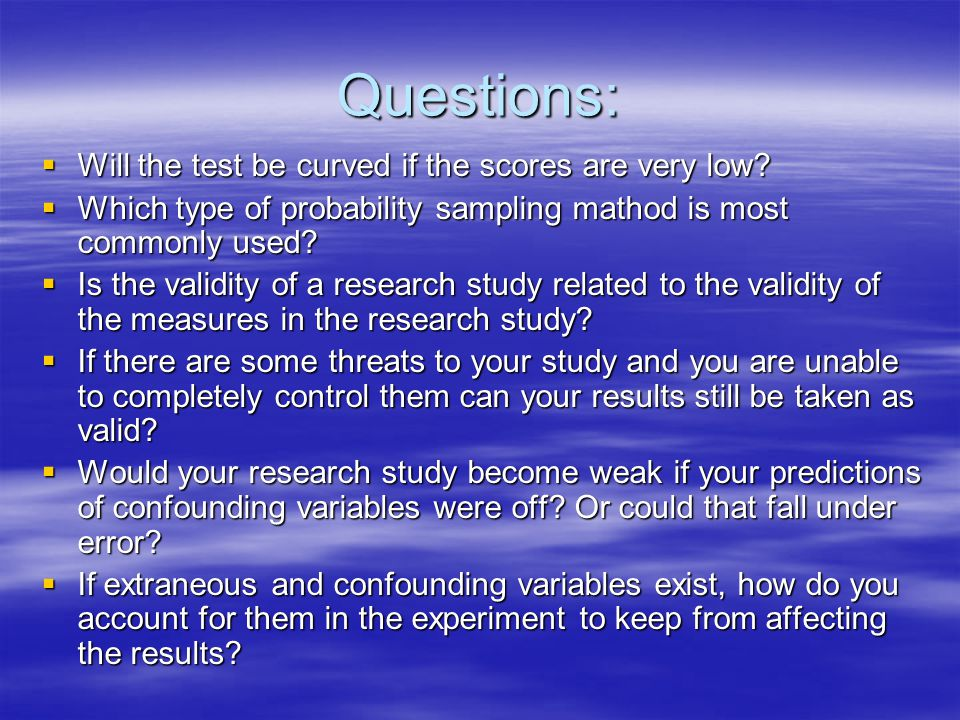 Questions:  Will the test be curved if the scores are very low?  Which type of probability sampling mathod is most commonly used?  Is the validity
