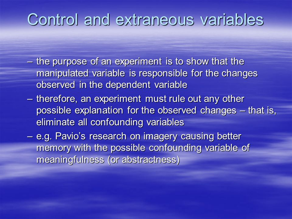 Control and extraneous variables –the purpose of an experiment is to show that the manipulated variable is responsible for the changes observed in the