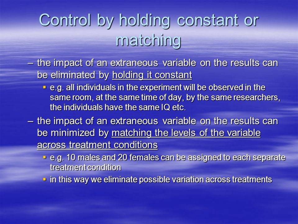 Control by holding constant or matching –the impact of an extraneous variable on the results can be eliminated by holding it constant  e.g. all indiv
