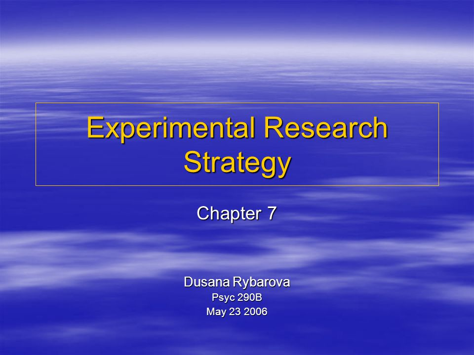 Experimental Research Strategy Chapter 7 Dusana Rybarova Psyc 290B May 23 2006