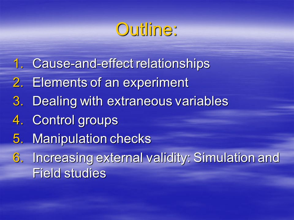 Outline: 1.Cause-and-effect relationships 2.Elements of an experiment 3.Dealing with extraneous variables 4.Control groups 5.Manipulation checks 6.Inc