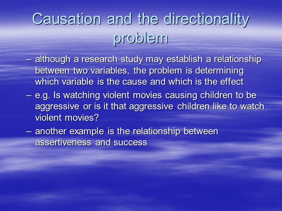 Causation and the directionality problem –although a research study may establish a relationship between two variables, the problem is determining whi