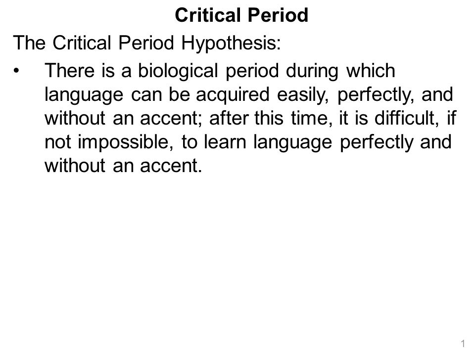 Critical Period The Critical Period Hypothesis: There is a biological period during which language can be acquired easily, perfectly, and without an accent; after this time, it is difficult, if not impossible, to learn language perfectly and without an accent.