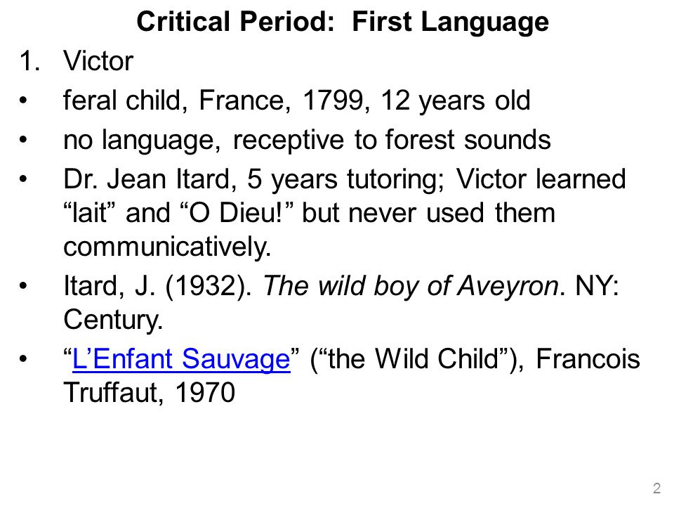 Critical Period: First Language 1.Victor feral child, France, 1799, 12 years old no language, receptive to forest sounds Dr.