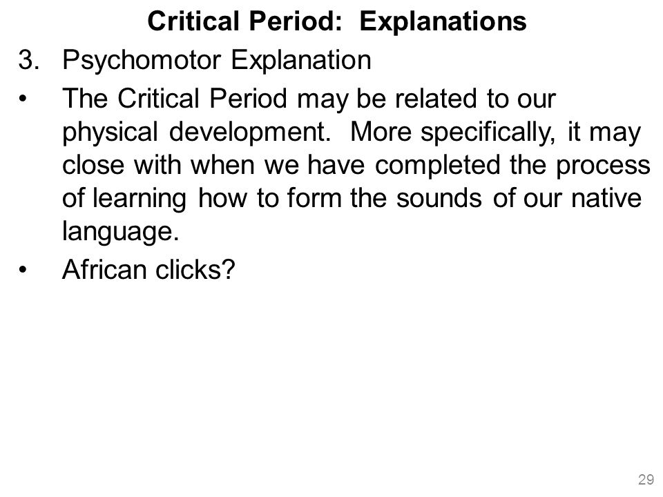 Critical Period: Explanations 3.Psychomotor Explanation The Critical Period may be related to our physical development.