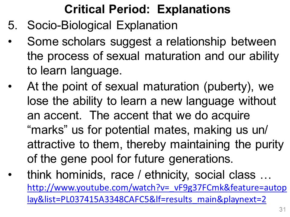Critical Period: Explanations 5.Socio-Biological Explanation Some scholars suggest a relationship between the process of sexual maturation and our ability to learn language.