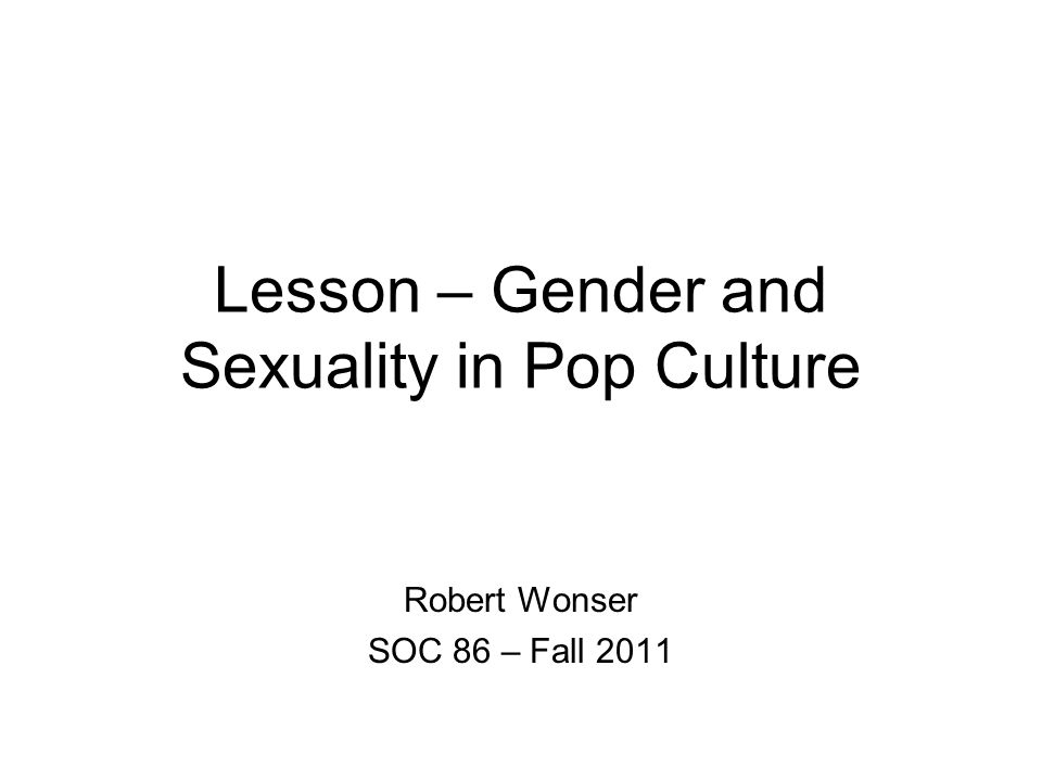 Lesson – Gender and Sexuality in Pop Culture Robert Wonser SOC 86 – Fall 2011