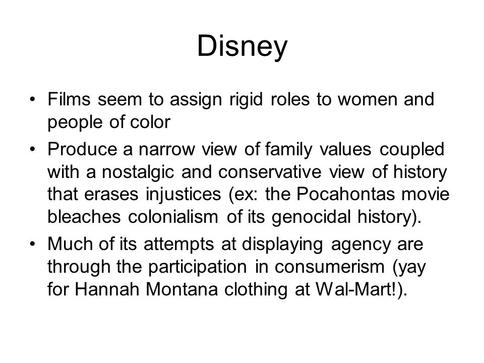 Disney Films seem to assign rigid roles to women and people of color Produce a narrow view of family values coupled with a nostalgic and conservative view of history that erases injustices (ex: the Pocahontas movie bleaches colonialism of its genocidal history).