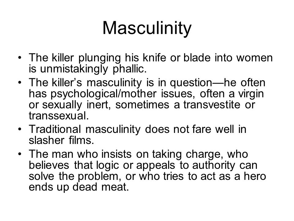 Masculinity The killer plunging his knife or blade into women is unmistakingly phallic.