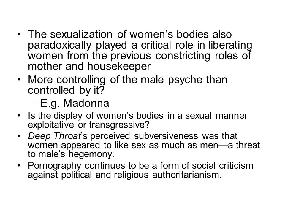 The sexualization of women's bodies also paradoxically played a critical role in liberating women from the previous constricting roles of mother and housekeeper More controlling of the male psyche than controlled by it.