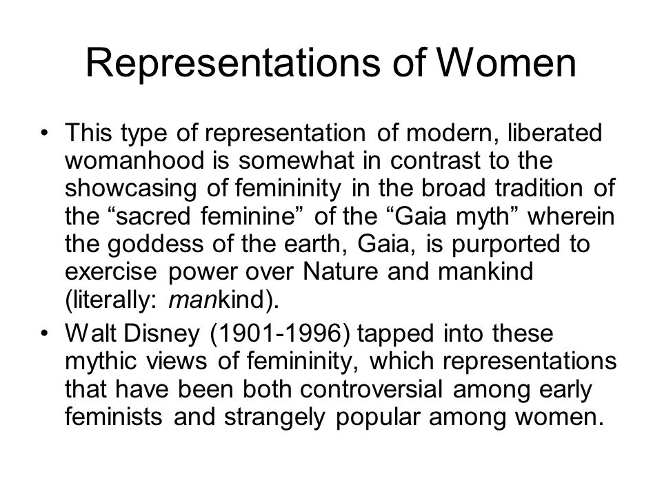 Representations of Women This type of representation of modern, liberated womanhood is somewhat in contrast to the showcasing of femininity in the broad tradition of the sacred feminine of the Gaia myth wherein the goddess of the earth, Gaia, is purported to exercise power over Nature and mankind (literally: mankind).