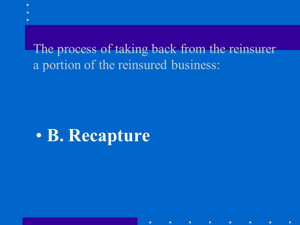 The process of taking back from the reinsurer a portion of the reinsured business: A.