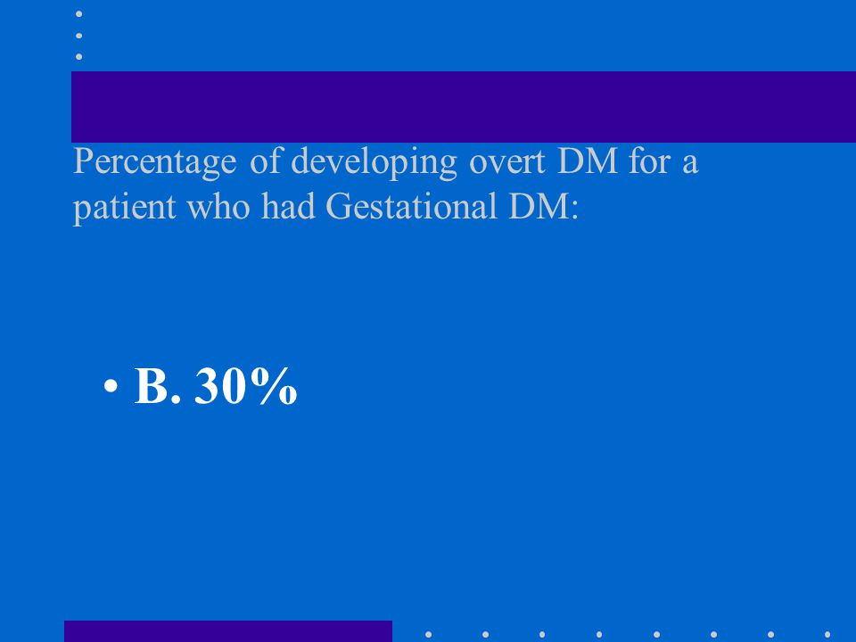A. 40% B. 30% C. 20% D. 10% Percentage of developing overt DM for a patient who had Gestational DM: