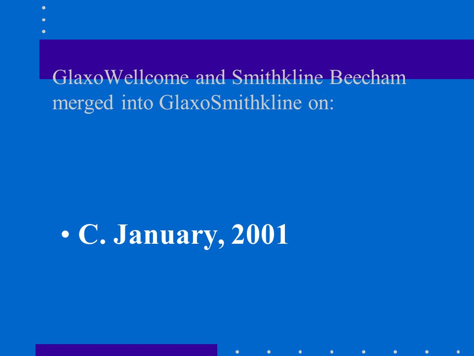 GlaxoWellcome and Smithkline Beecham merged into GlaxoSmithkline on: A. November, 2000 B. December, 2000 C. January, 2001 D. October, 2000
