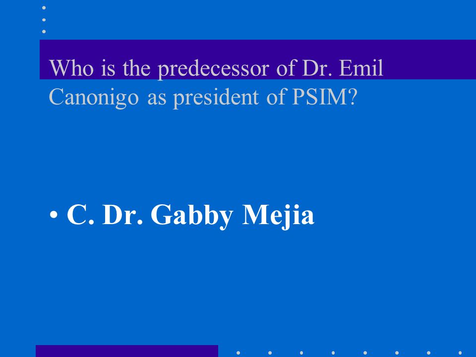 Who is the predecessor of Dr.Emil Canonigo as president of PSIM.