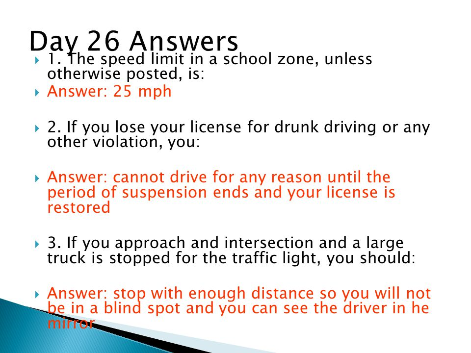  1.The speed limit in a school zone, unless otherwise posted, is:  Answer: 25 mph  2.