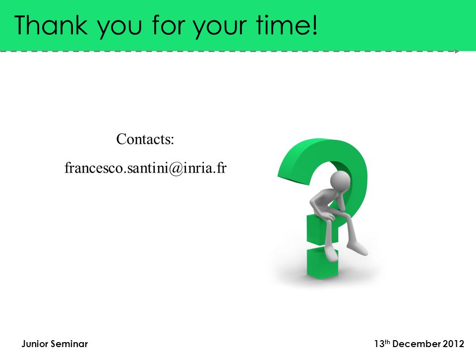 Junior Seminar 13 th December 2012 Thank you for your time! Contacts: francesco.santini@inria.fr