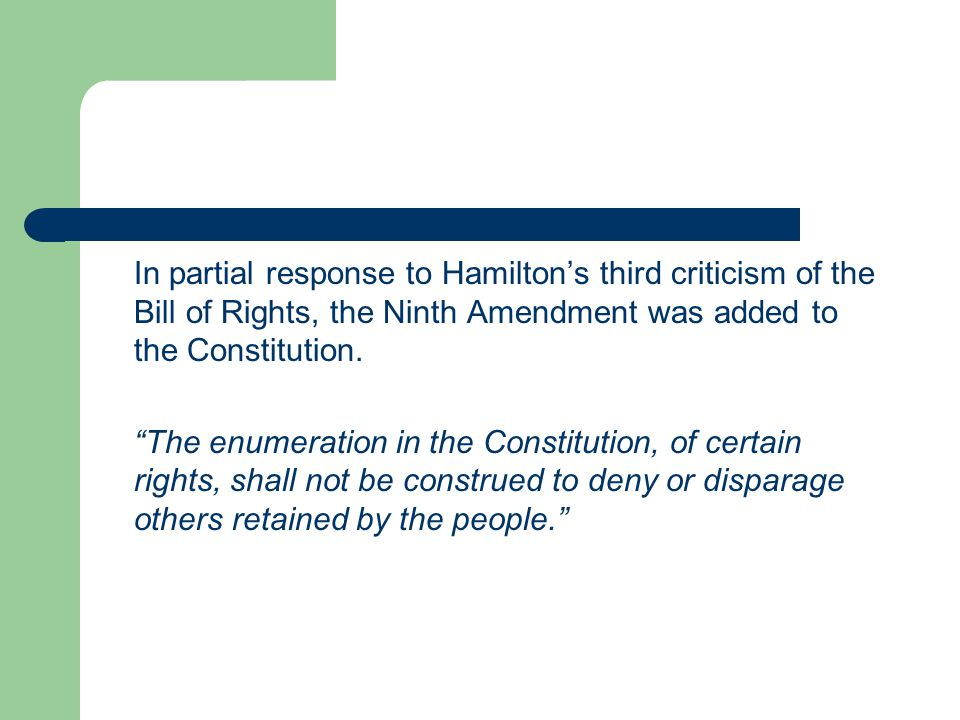 """In partial response to Hamilton's third criticism of the Bill of Rights, the Ninth Amendment was added to the Constitution. """"The enumeration in the Co"""